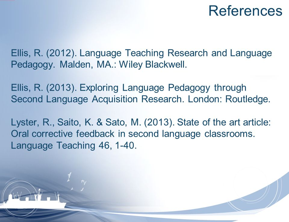 References Ellis, R. (2012). Language Teaching Research and Language Pedagogy. Malden, MA.: Wiley Blackwell.