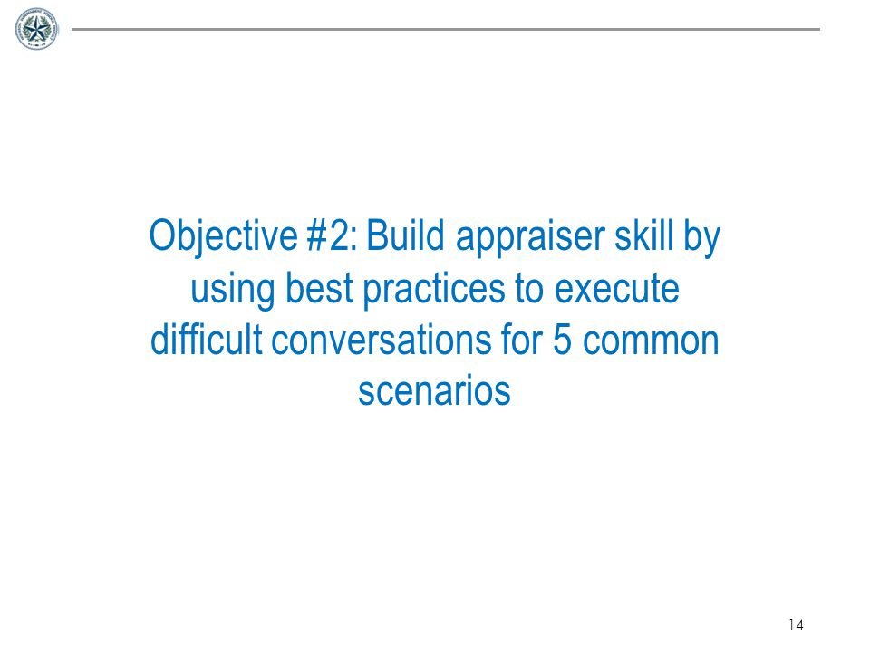 Objective #2: Build appraiser skill by using best practices to execute difficult conversations for 5 common scenarios