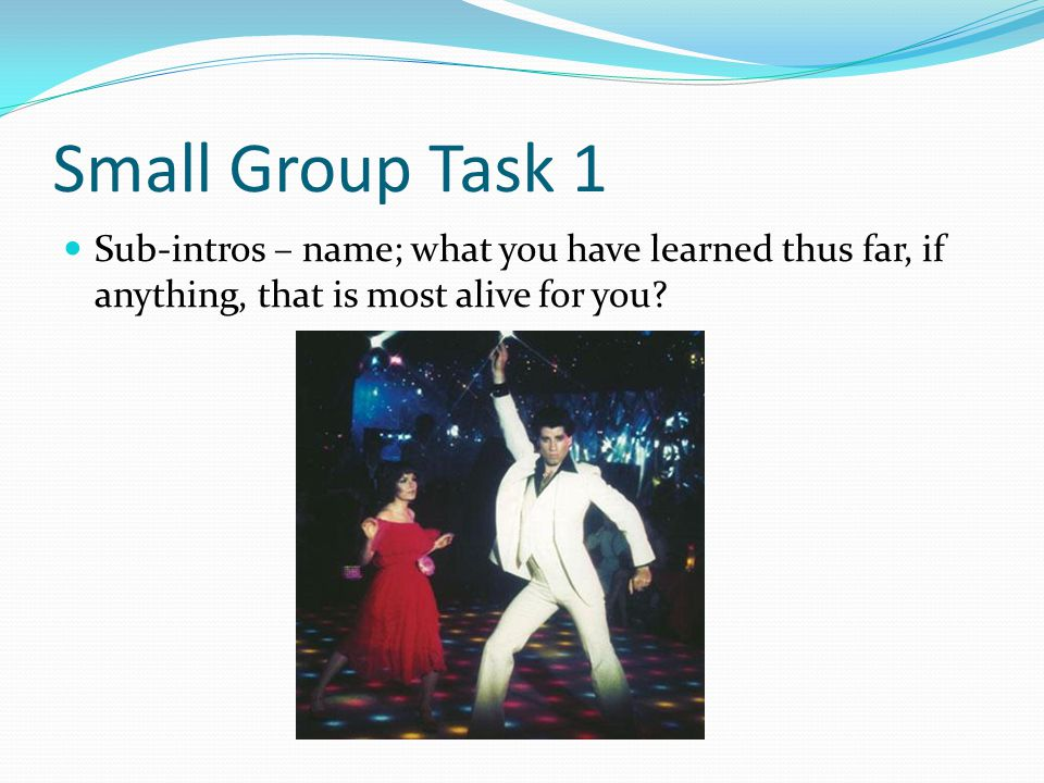 Small Group Task 1 Sub-intros – name; what you have learned thus far, if anything, that is most alive for you