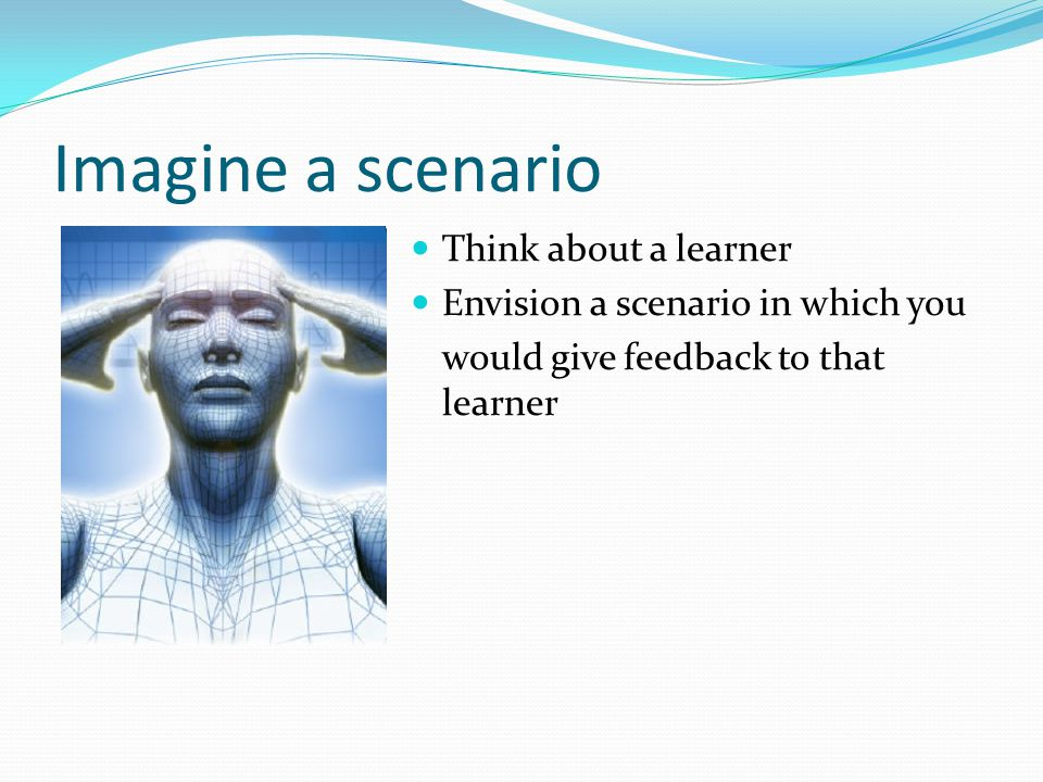 Imagine a scenario Think about a learner