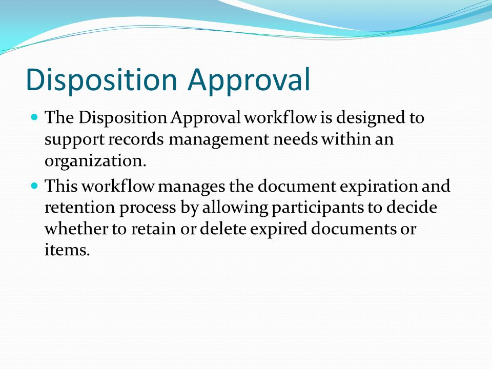 Disposition Approval The Disposition Approval workflow is designed to support records management needs within an organization.