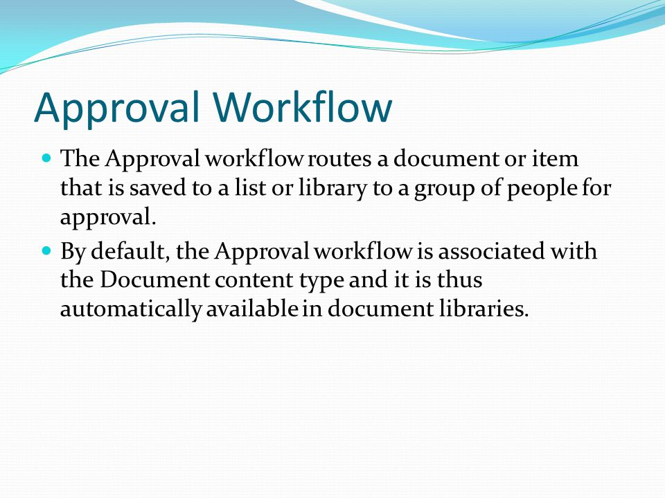 Approval Workflow The Approval workflow routes a document or item that is saved to a list or library to a group of people for approval.