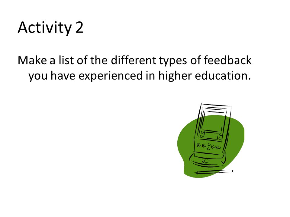 Activity 2 Make a list of the different types of feedback you have experienced in higher education.