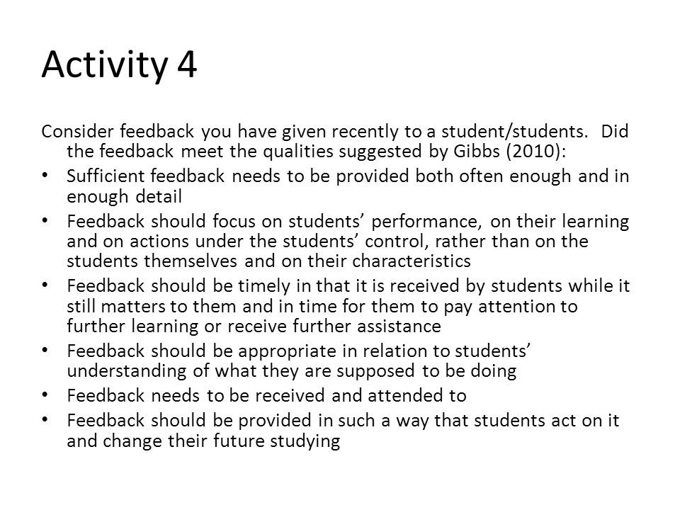 Activity 4 Consider feedback you have given recently to a student/students. Did the feedback meet the qualities suggested by Gibbs (2010):