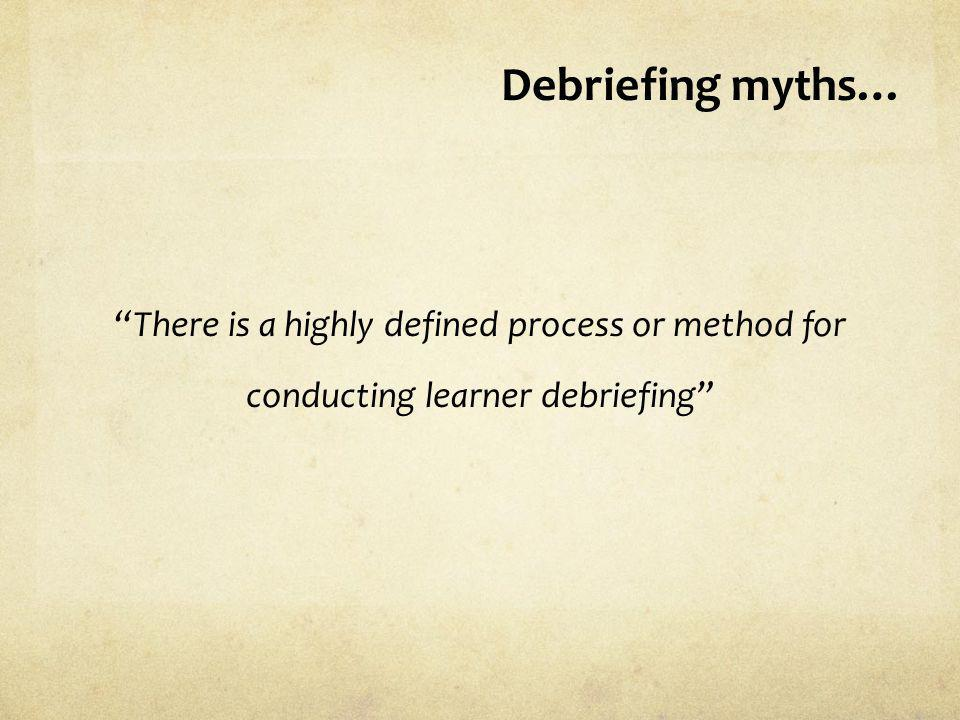 Debriefing myths… There is a highly defined process or method for conducting learner debriefing