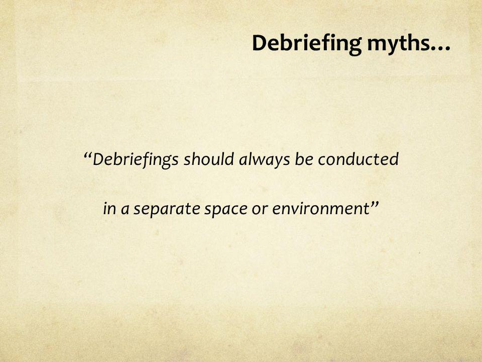 Debriefing myths… Debriefings should always be conducted in a separate space or environment