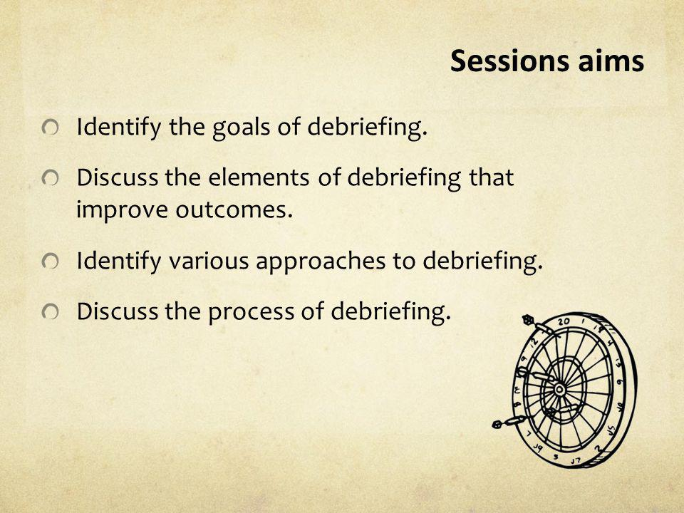 Sessions aims Identify the goals of debriefing.