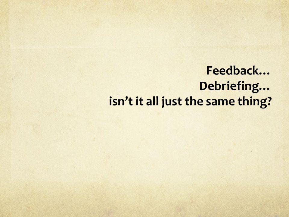 Feedback… Debriefing… isn't it all just the same thing