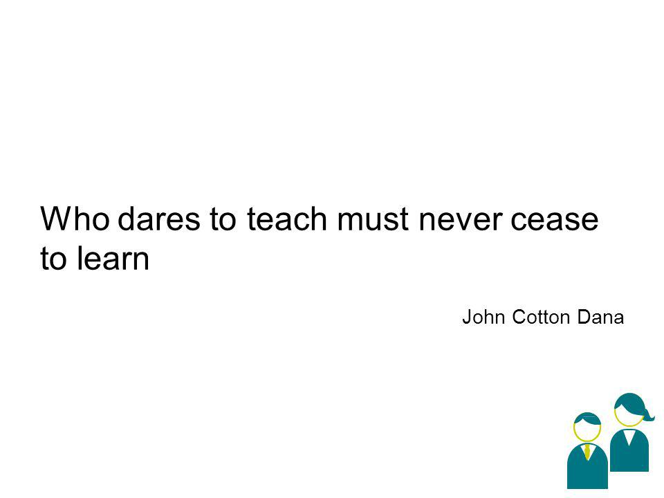 Who dares to teach must never cease to learn