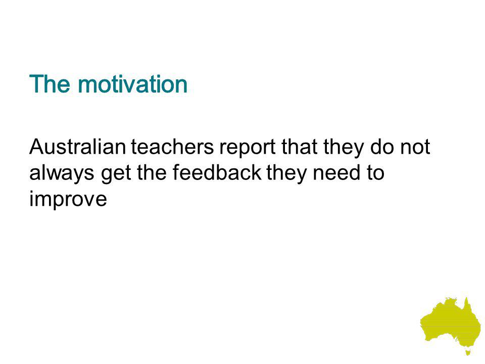 The motivation Australian teachers report that they do not always get the feedback they need to improve.
