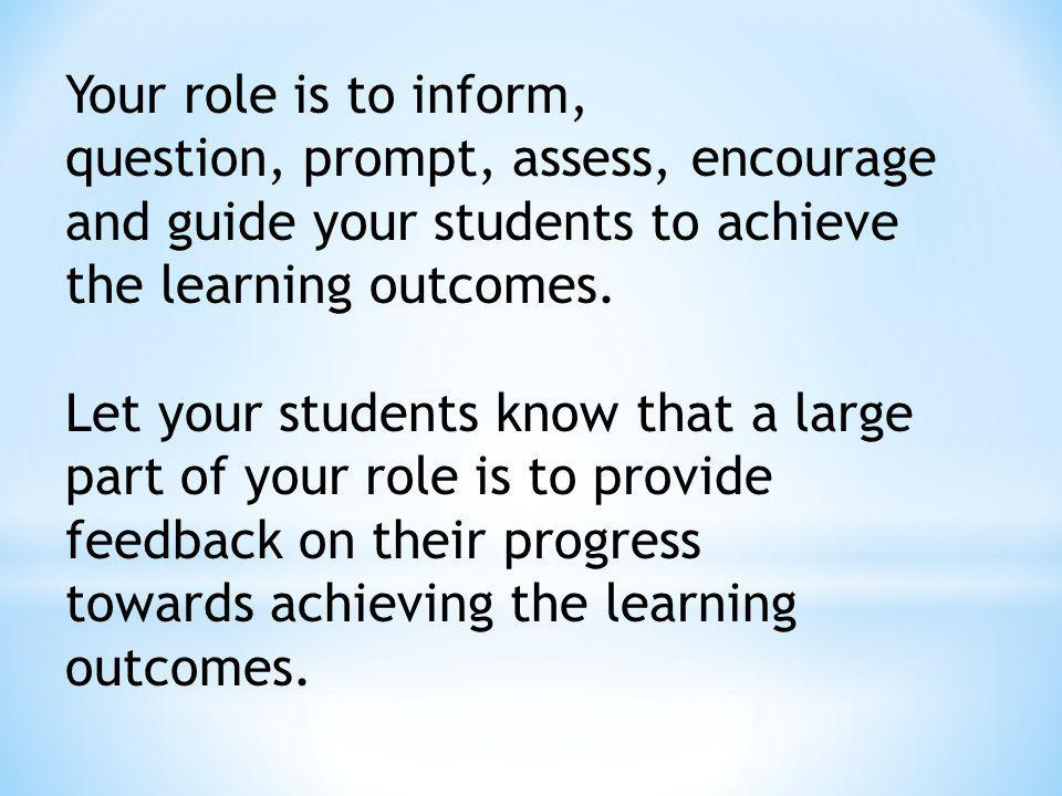 Your role is to inform, question, prompt, assess, encourage and guide your students to achieve the learning outcomes.