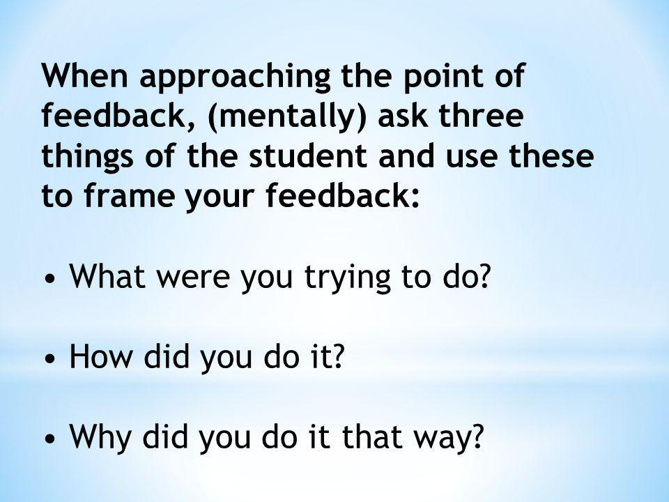 When approaching the point of feedback, (mentally) ask three things of the student and use these to frame your feedback: