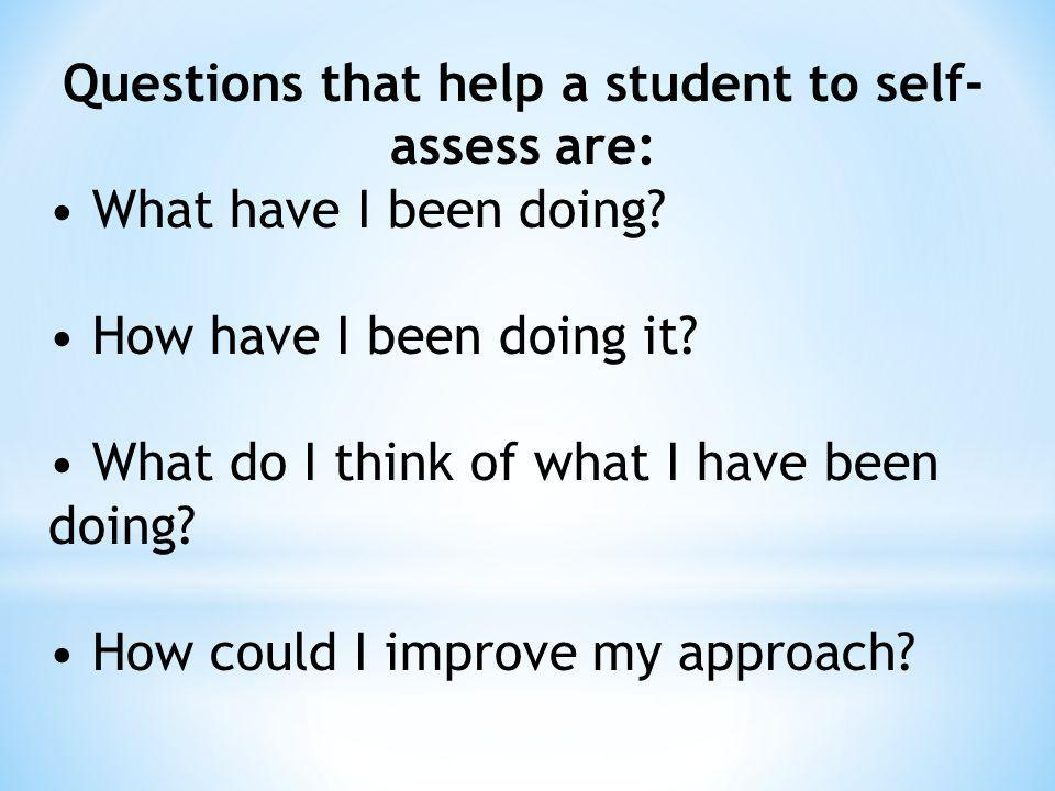 Questions that help a student to self-assess are: