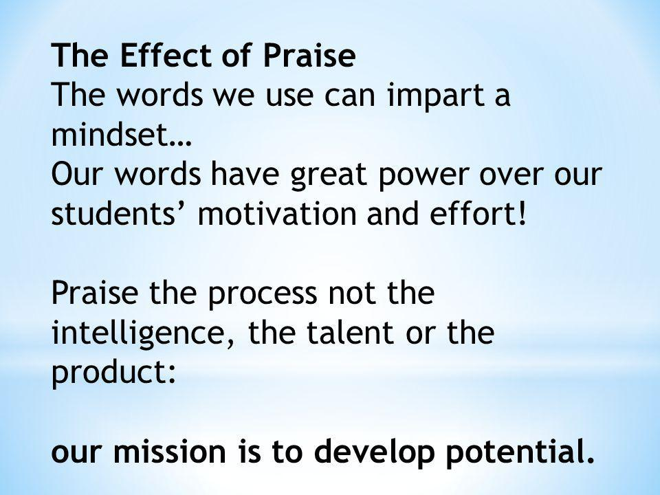 The Effect of Praise The words we use can impart a mindset… Our words have great power over our students' motivation and effort!