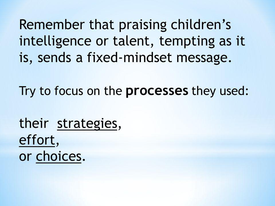 Remember that praising children's intelligence or talent, tempting as it is, sends a fixed-mindset message.