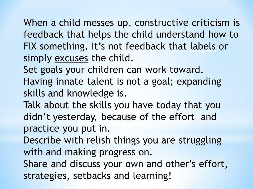 When a child messes up, constructive criticism is feedback that helps the child understand how to FIX something. It's not feedback that labels or simply excuses the child.