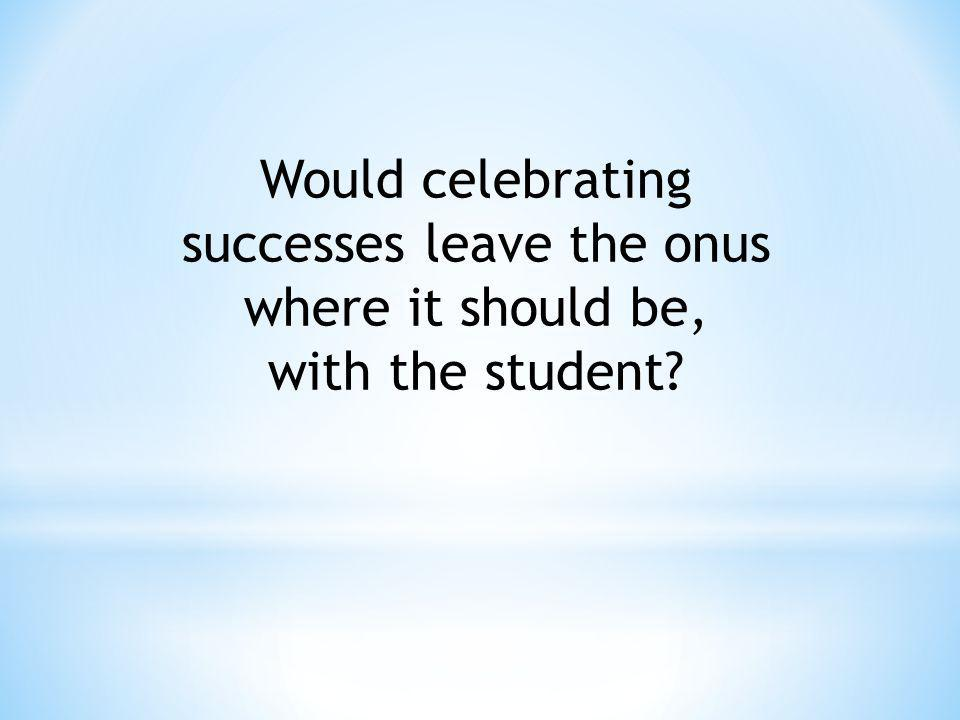 Would celebrating successes leave the onus where it should be,