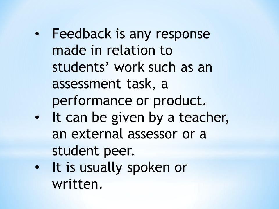 Feedback is any response made in relation to students' work such as an assessment task, a performance or product.