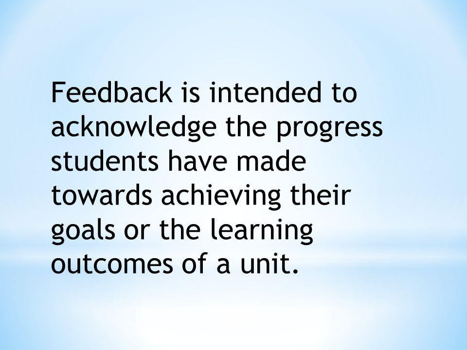 Feedback is intended to acknowledge the progress students have made towards achieving their goals or the learning outcomes of a unit.