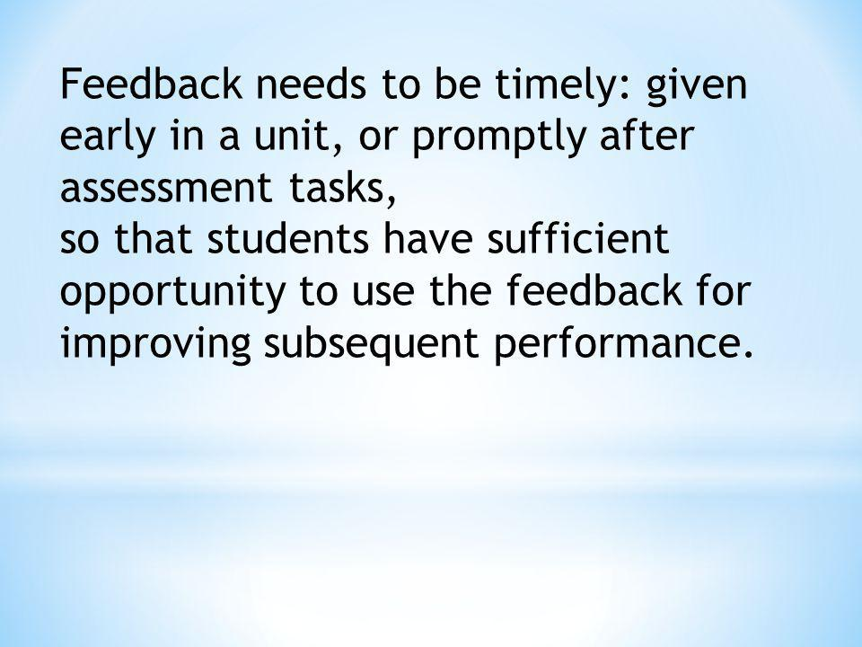 Feedback needs to be timely: given early in a unit, or promptly after assessment tasks,