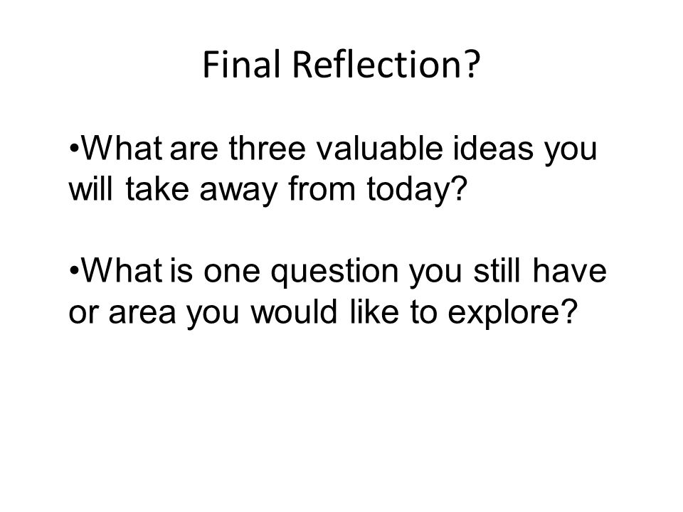 Final Reflection What are three valuable ideas you will take away from today