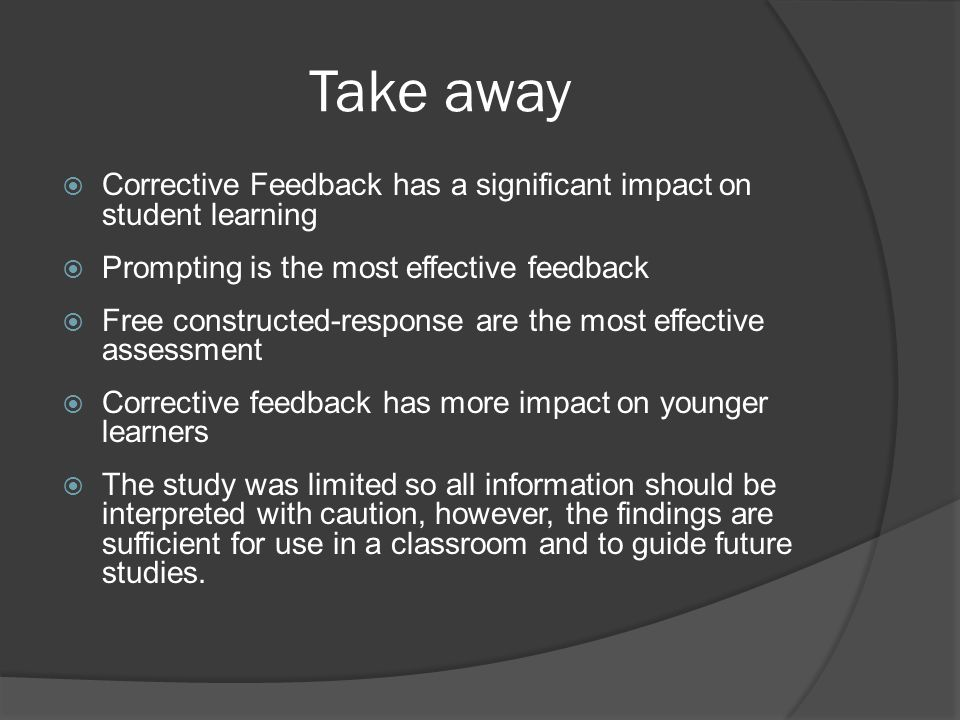 Take away Corrective Feedback has a significant impact on student learning. Prompting is the most effective feedback.