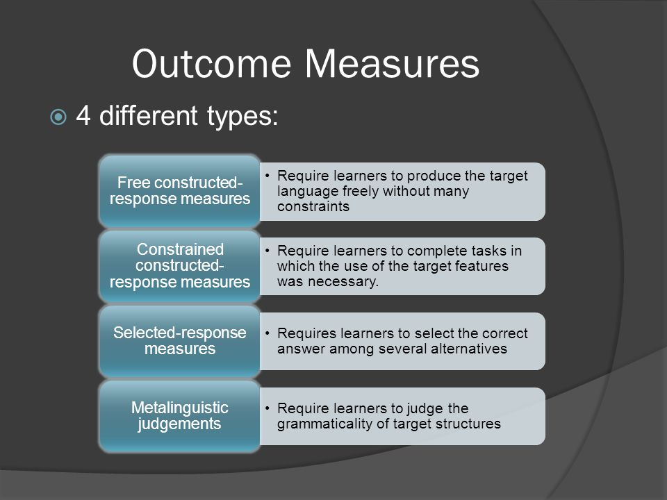 Outcome Measures 4 different types: Free constructed-response measures