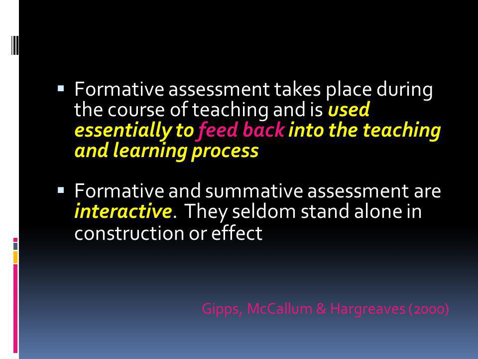 Formative assessment takes place during the course of teaching and is used essentially to feed back into the teaching and learning process