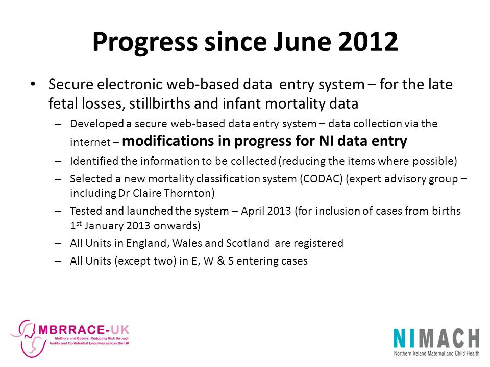 Progress since June 2012 Secure electronic web-based data entry system – for the late fetal losses, stillbirths and infant mortality data.