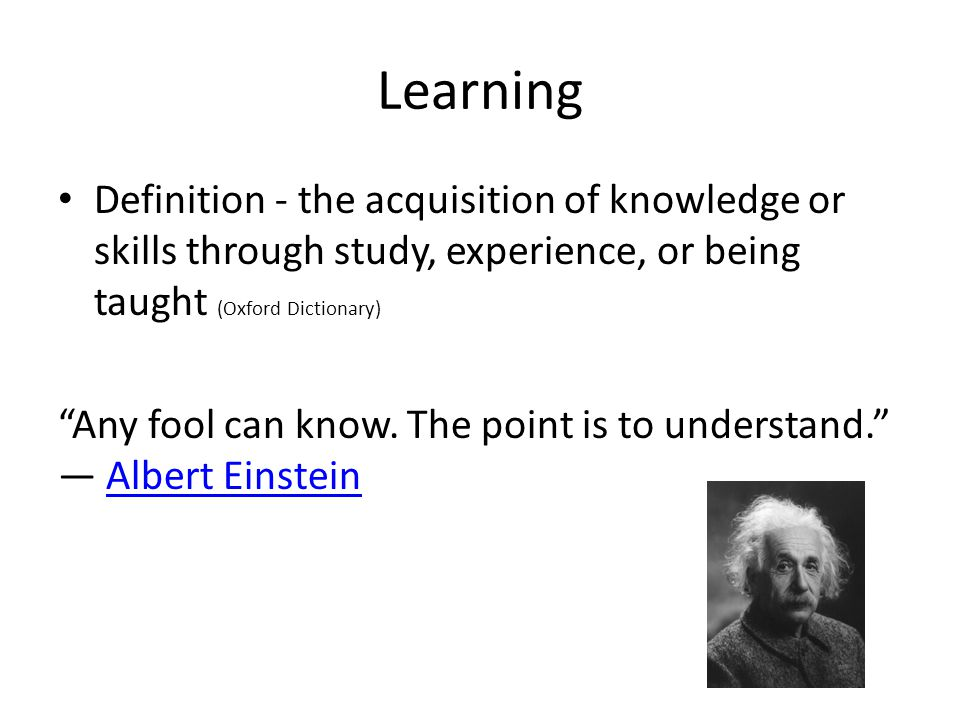 Learning Definition - the acquisition of knowledge or skills through study, experience, or being taught (Oxford Dictionary)