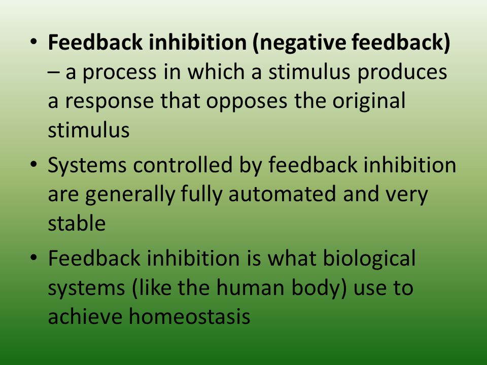 Feedback inhibition (negative feedback) – a process in which a stimulus produces a response that opposes the original stimulus