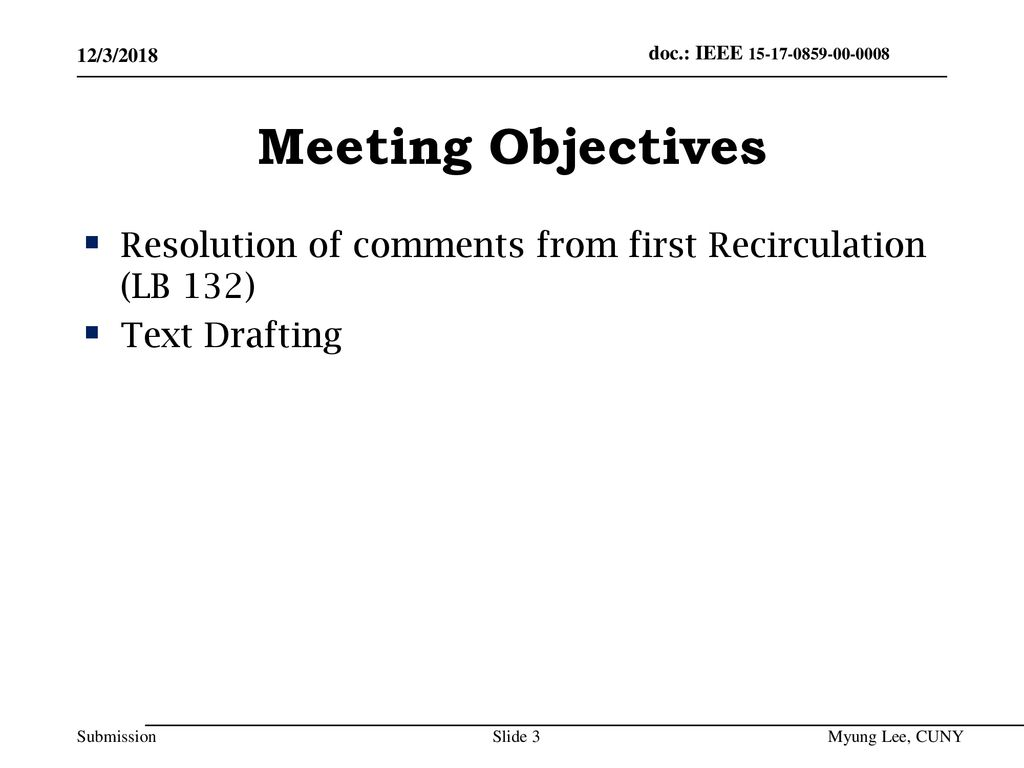 July 2014 doc.: IEEE /3/2018. Meeting Objectives. Resolution of comments from first Recirculation (LB 132)