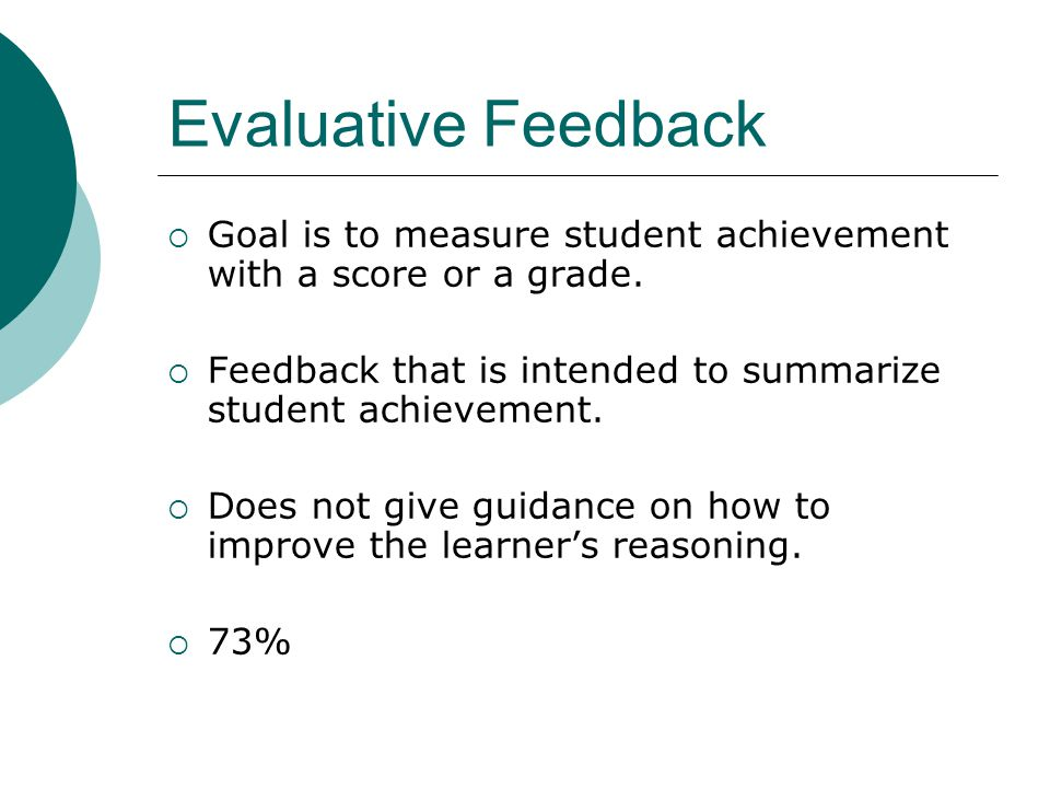 Evaluative Feedback Goal is to measure student achievement with a score or a grade. Feedback that is intended to summarize student achievement.