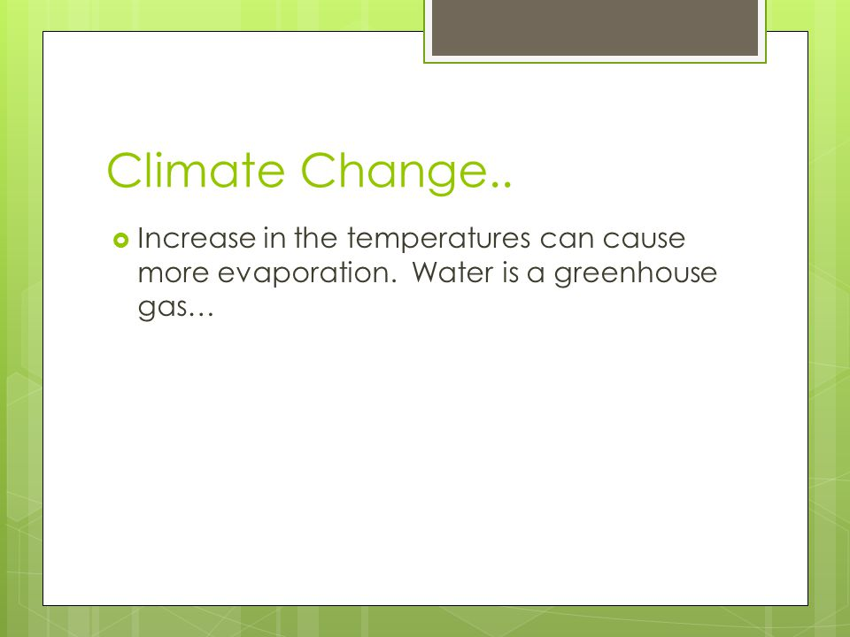 Climate Change.. Increase in the temperatures can cause more evaporation.