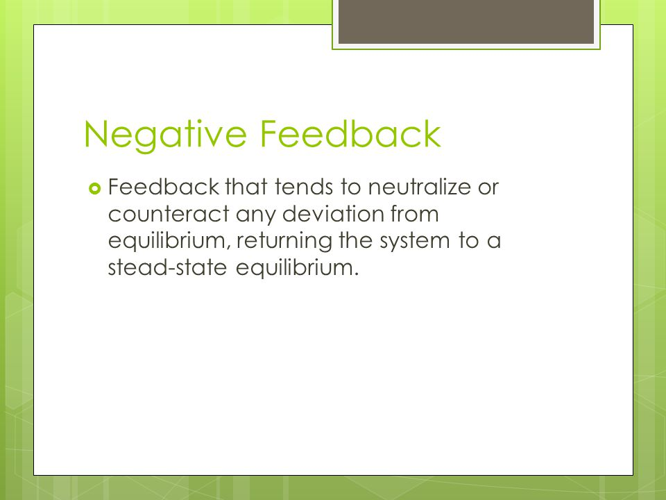 Negative Feedback Feedback that tends to neutralize or counteract any deviation from equilibrium, returning the system to a stead-state equilibrium.