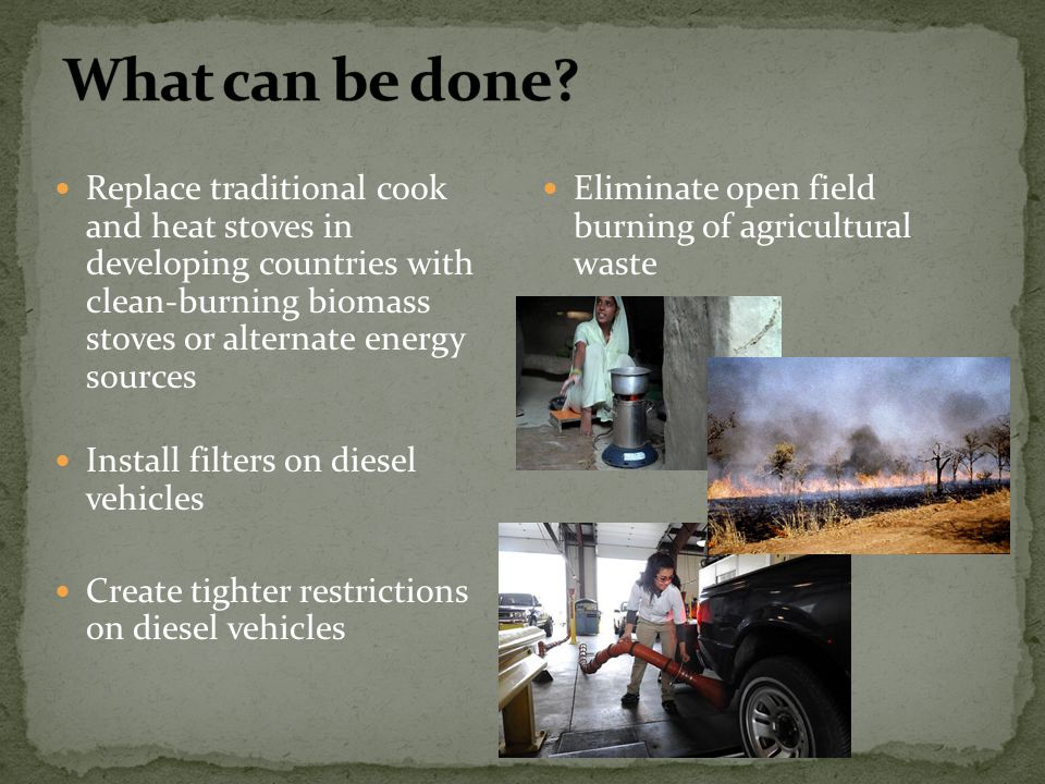 What can be done Replace traditional cook and heat stoves in developing countries with clean-burning biomass stoves or alternate energy sources.