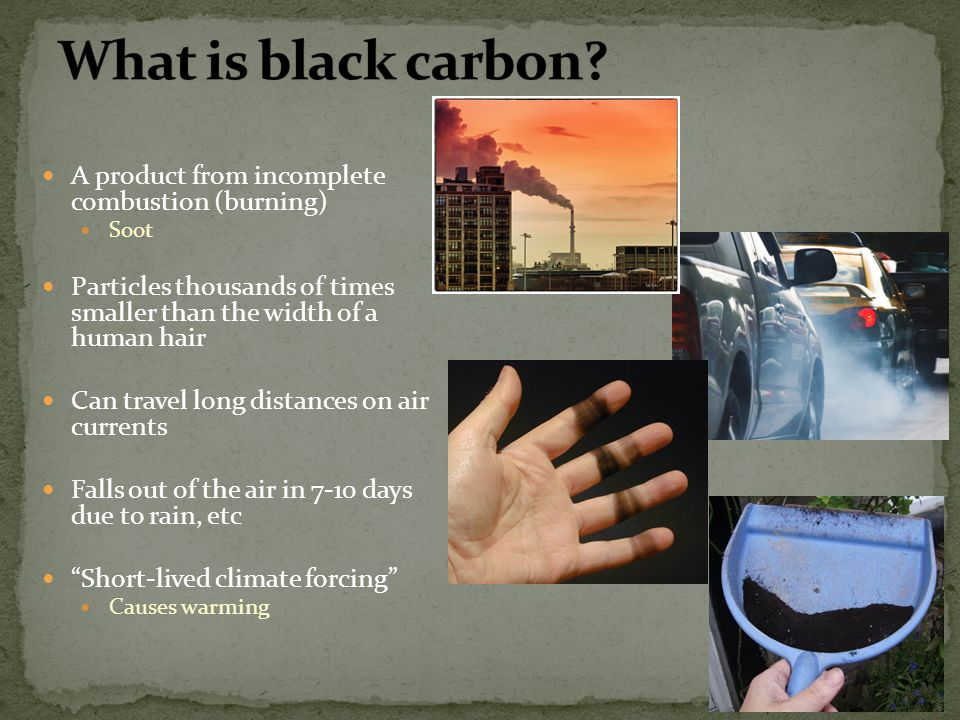 What is black carbon A product from incomplete combustion (burning)