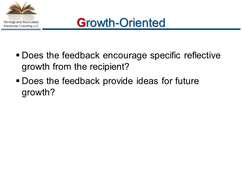 Growth-Oriented Does the feedback encourage specific reflective growth from the recipient Does the feedback provide ideas for future growth