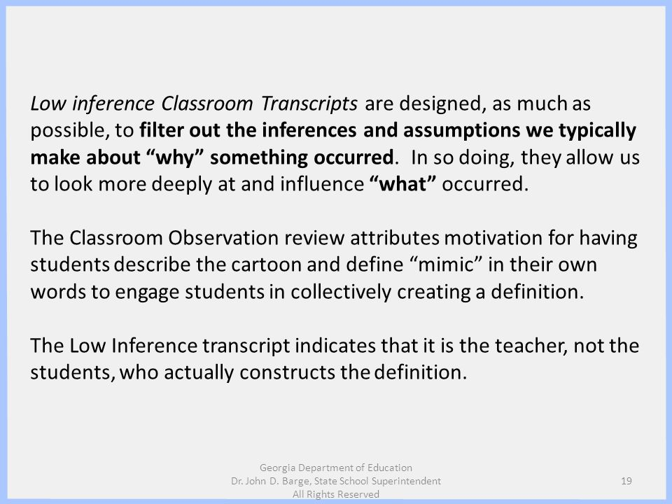 Low inference Classroom Transcripts are designed, as much as possible, to filter out the inferences and assumptions we typically make about why something occurred. In so doing, they allow us to look more deeply at and influence what occurred.
