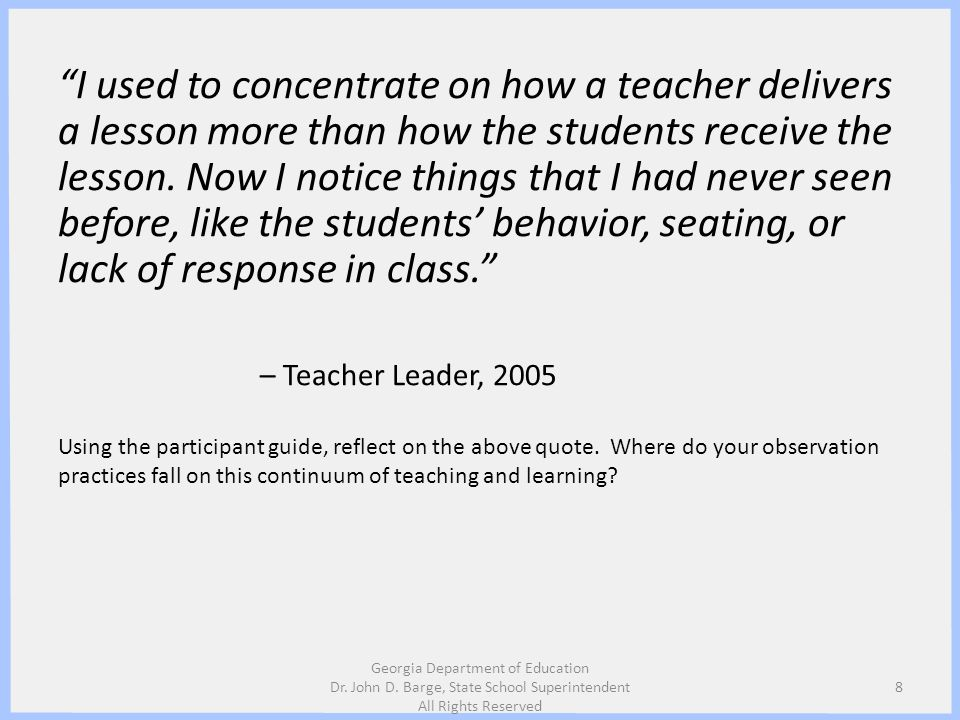 I used to concentrate on how a teacher delivers a lesson more than how the students receive the lesson. Now I notice things that I had never seen before, like the students' behavior, seating, or lack of response in class. – Teacher Leader, 2005