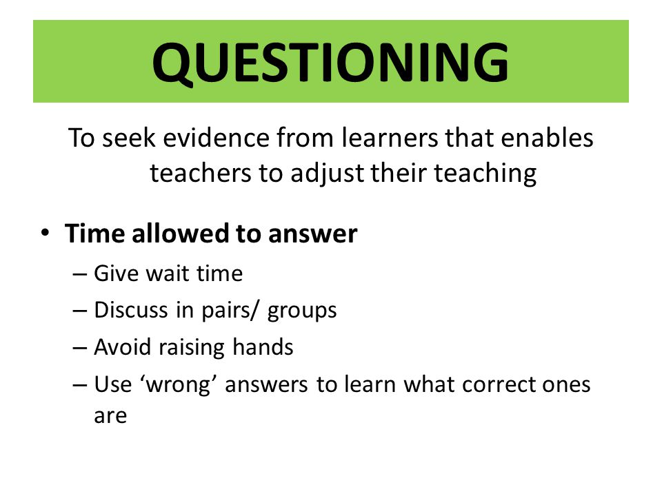 QUESTIONING To seek evidence from learners that enables teachers to adjust their teaching. Time allowed to answer.
