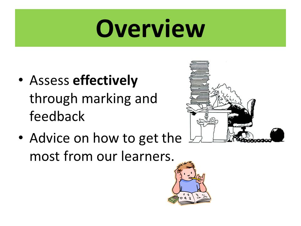 Overview Assess effectively through marking and feedback