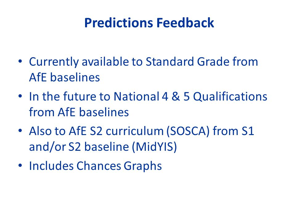 Predictions Feedback Currently available to Standard Grade from AfE baselines. In the future to National 4 & 5 Qualifications from AfE baselines.