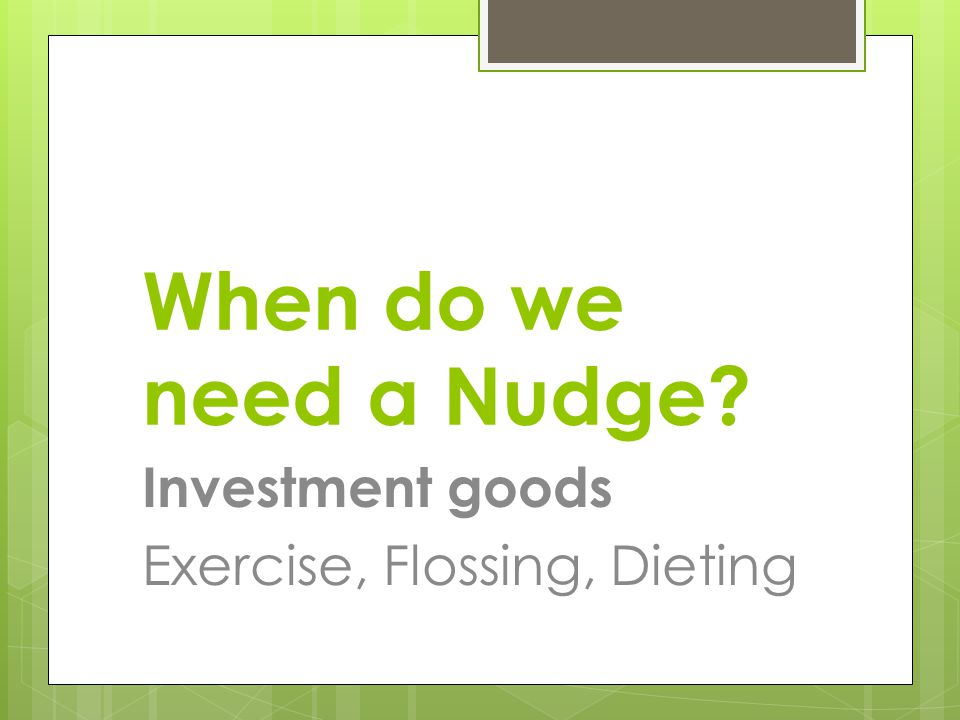 When do we need a Nudge Investment goods Exercise, Flossing, Dieting