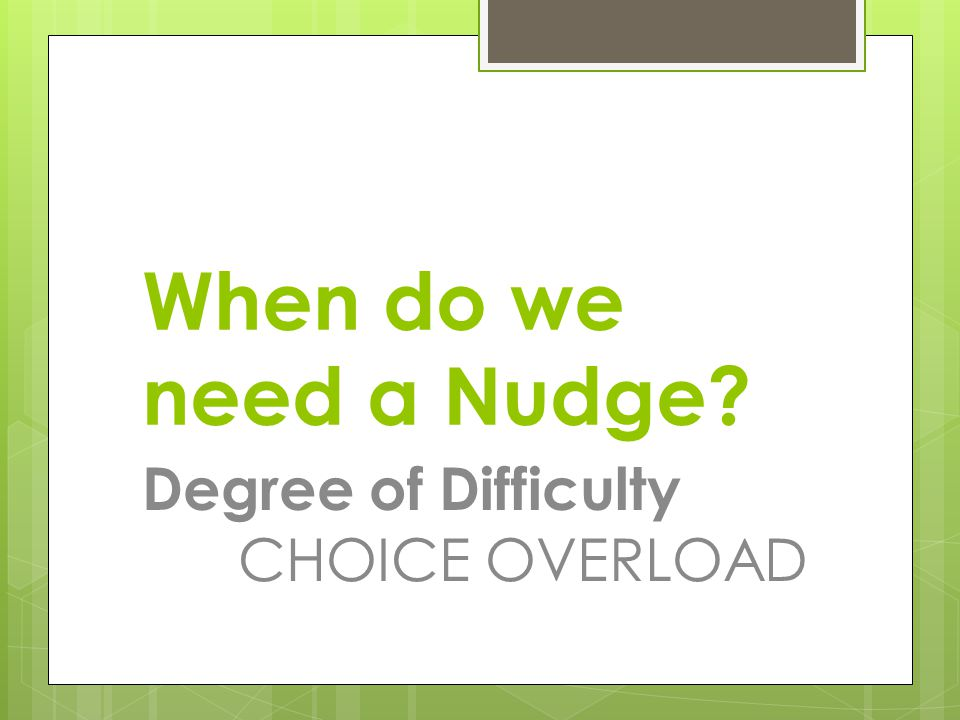 When do we need a Nudge Degree of Difficulty CHOICE OVERLOAD