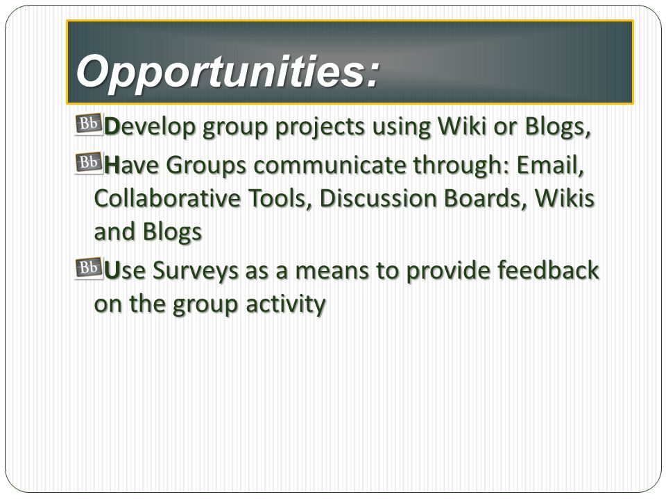 Opportunities: Develop group projects using Wiki or Blogs,