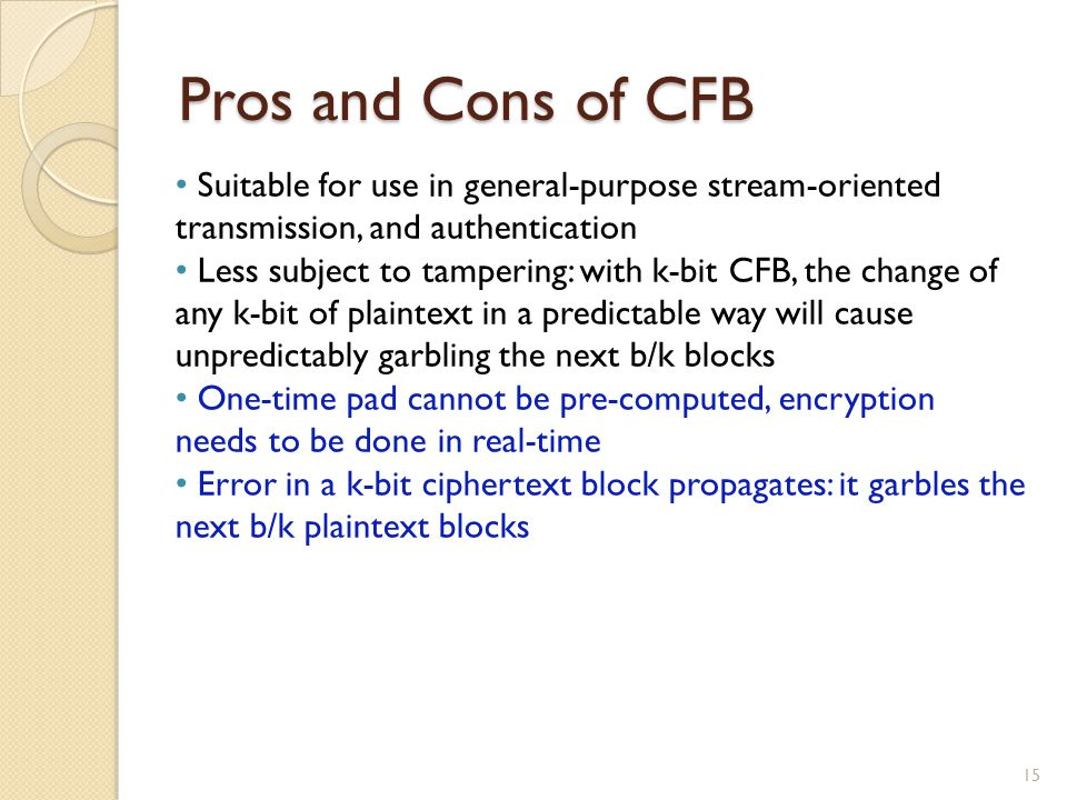 Pros and Cons of CFB Suitable for use in general-purpose stream-oriented transmission, and authentication.