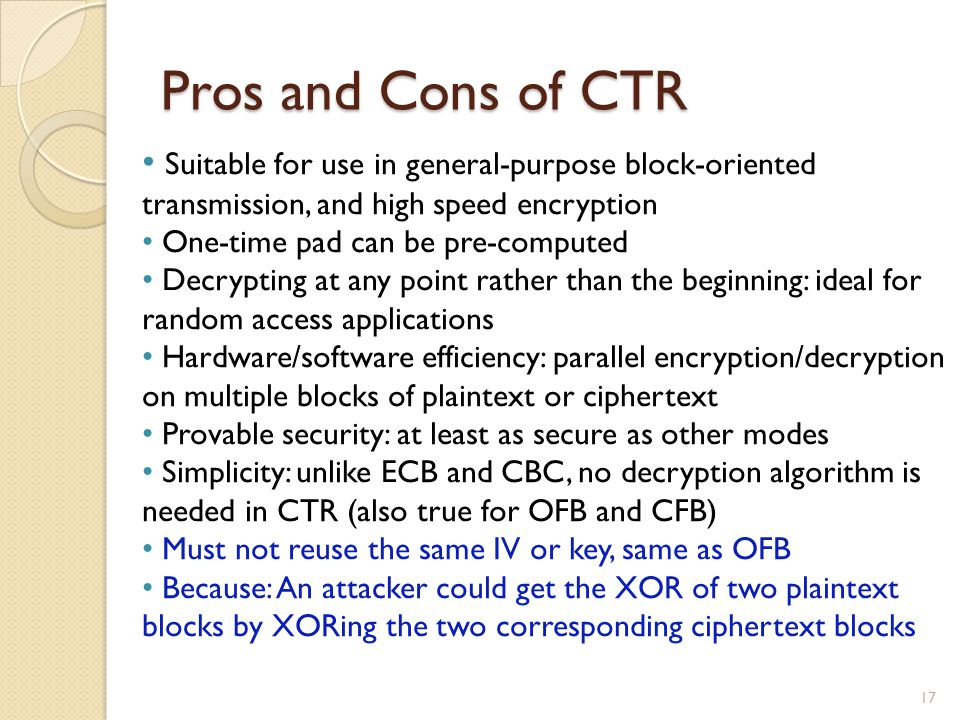 Pros and Cons of CTR Suitable for use in general-purpose block-oriented transmission, and high speed encryption.