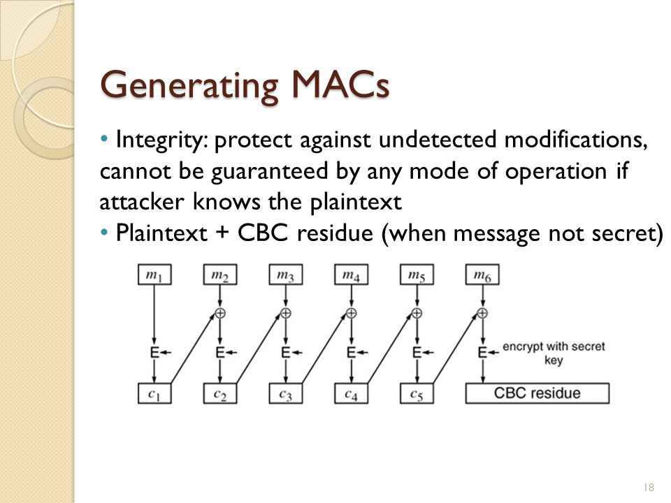 Generating MACs Integrity: protect against undetected modifications, cannot be guaranteed by any mode of operation if attacker knows the plaintext.