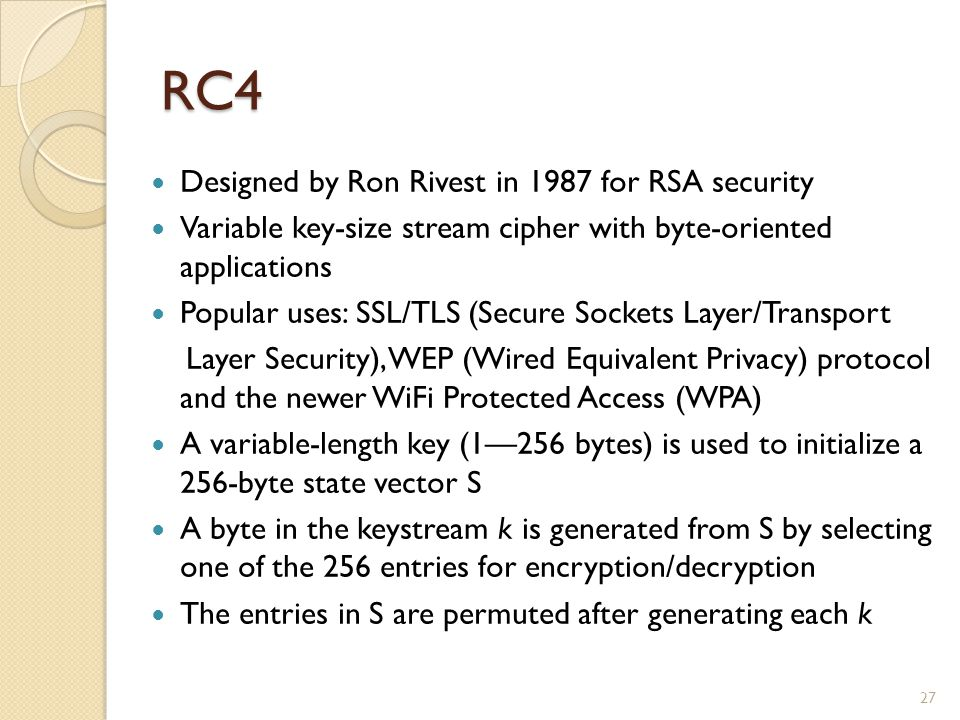 RC4 Designed by Ron Rivest in 1987 for RSA security
